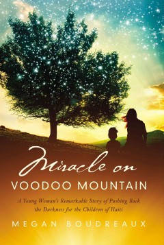 Miracle on Voodoo Mountain : a young woman's remarkable story of pushing back the darkness for the children of Haiti / Megan Boudreaux. - Megan Boudreaux.