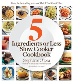 5 ingredients or less slow cooker cookbook /  Stephanie O'Dea ; photography by Tara Donne.