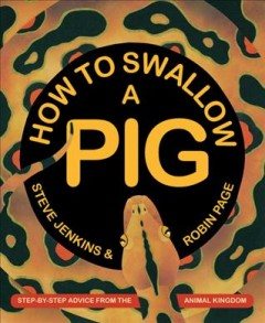 How to swallow a pig : step-by-step advice from the animal kingdom / Steve Jenkins & Robin Page. - Steve Jenkins & Robin Page.