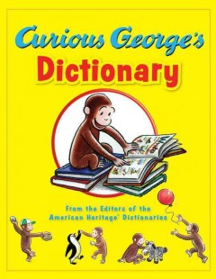 Curious George's dictionary /  / from the editors of the American Heritage Dictionaries ; illustrated in the style of H.A. Rey by Mary O'Keefe Young ; additional illustrations by H.A. Rey and in the style of H. A. Rey by Anna Grossnickle Hines, Greg Paprocki, Vipah International, and Martha Weston. - / from the editors of the American Heritage Dictionaries ; illustrated in the style of H.A. Rey by Mary O'Keefe Young ; additional illustrations by H.A. Rey and in the style of H. A. Rey by Anna Grossnickle Hines, Greg Paprocki, Vipah International, and Martha Weston.