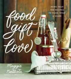 Food gift love : more than 100 recipes to make, wrap, & share / Maggie Battista, founder of Eat Boutique ; photography Heidi Murphy.