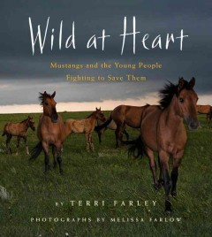 Wild at heart : mustangs and the young people fighting to save them / by Terri Farley ; photographs by Melissa Farlow. - by Terri Farley ; photographs by Melissa Farlow.