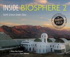 Inside Biosphere 2 : earth science under glass / by Mary Kay Carson ; with photographs by Tom Uhlman. - by Mary Kay Carson ; with photographs by Tom Uhlman.