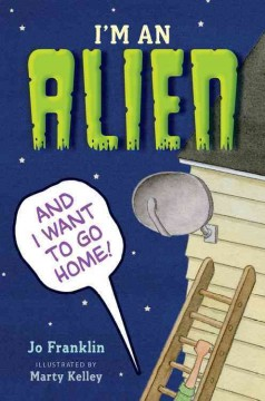 I'm an alien and I want to go home /  Jo Franklin ; illustrated by Marty Kelley. - Jo Franklin ; illustrated by Marty Kelley.