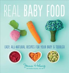 Real baby food : easy, all-natural recipes for your baby and toddler / by Jenna Helwig ; with Natalia Stasenko, MS, RD. - by Jenna Helwig ; with Natalia Stasenko, MS, RD.