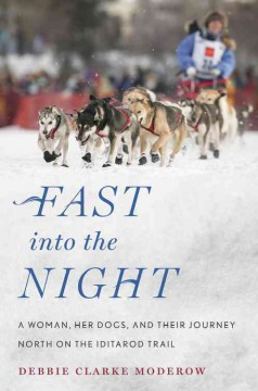 Fast into the night : a woman, her dogs, and their journey north on the Iditarod Trail / Debbie Clarke Moderow.