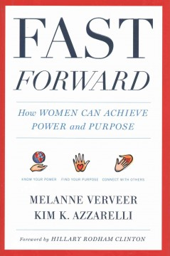 Fast forward : how women can achieve power and purpose / Melanne Verveer and Kim K. Azzarelli ; foreword by Hillary Rodham Clinton.