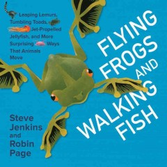 Flying frogs and walking fish : leaping lemurs, tumbling toads, jet-propelled jellyfish, and more surprising ways that animals move / by Steve Jenkins and Robin Page. - by Steve Jenkins and Robin Page.