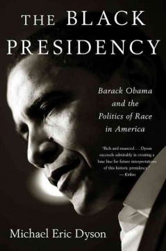 The Black presidency : Barack Obama and the politics of race in America / Michael Eric Dyson.
