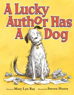 A lucky author has a dog /  written by Mary Lyn Ray ; illustrated by Steven Henry. - written by Mary Lyn Ray ; illustrated by Steven Henry.