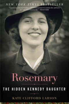 Rosemary : the hidden Kennedy daughter / Kate Clifford Larson. - Kate Clifford Larson.