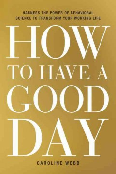 How to have a good day : harnessing the power of behavioral science to transform our working lives / Caroline Webb.