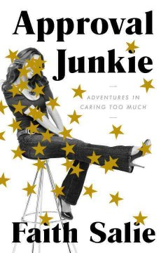 Approval junkie : adventures in caring too much / Faith Salie.
