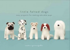 Little felted dogs : easy projects for making adorable pups / Saori Yamazaki.