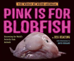 Pink is for blobfish : discovering the world's perfectly pink animals / by Jess Keating ; with illustrations by David DeGrand. - by Jess Keating ; with illustrations by David DeGrand.