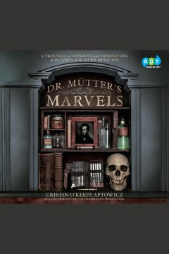 Dr. Mütter's marvels : a true tale of intrigue and innovation at the dawn of modern medicine / Cristin O'Keefe Aptowicz. - Cristin O'Keefe Aptowicz.