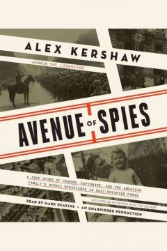 Avenue of spies : a true story of terror, espionage, and one American family's heroic resistance in Nazi-occupied Paris / Alex Kershaw. - Alex Kershaw.
