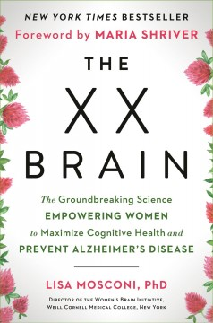 The XX brain : the groundbreaking science empowering women to maximize cognitive health and prevent Alzheimer's disease / Lisa Mosconi, PhD ; foreword by Maria Shriver. - Lisa Mosconi, PhD ; foreword by Maria Shriver.