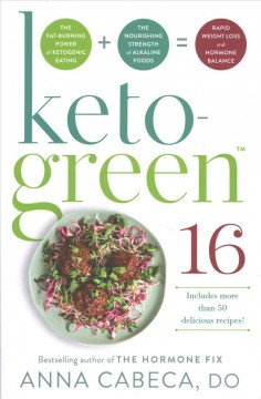 Keto-green 16 : the fat-burning power of ketogenic eating + the nourishing strength of alkaline foods = rapid weight loss and hormone balance  / Dr. Anna Cabeca, D.O, OBGYN, FACOG. - Dr. Anna Cabeca, D.O, OBGYN, FACOG.