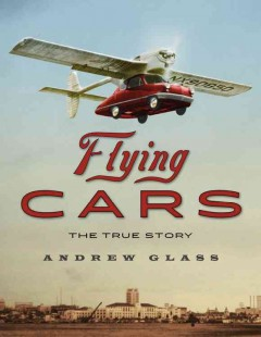 Flying cars : the true story / by Andrew Glass. - by Andrew Glass.