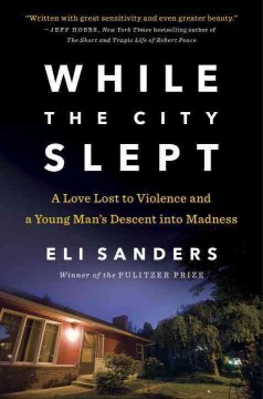 While the city slept : a love lost to violence and a young man's descent into madness / Eli Sanders.