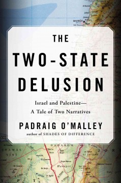 The two-state delusion : Israel and Palestine-- a tale of two narratives / Padraig O'Malley. - Padraig O'Malley.
