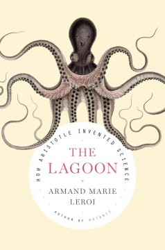 The lagoon : how Aristotle invented science / Armand Marie Leroi ; with translations from the Greek by Simon MacPherson and original illustrations by David Koutsogiannopoulos. - Armand Marie Leroi ; with translations from the Greek by Simon MacPherson and original illustrations by David Koutsogiannopoulos.