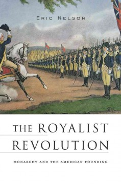 The royalist revolution : monarchy and the American founding / Eric Nelson. - Eric Nelson.