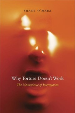 Why torture doesn't work : the neuroscience of interrogation / Shane O'Mara. - Shane O'Mara.