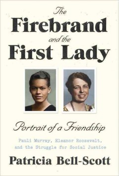 The firebrand and the First Lady : portrait of a friendship : Pauli Murray, Eleanor Roosevelt, and the struggle for social justice / Patricia Bell-Scott.