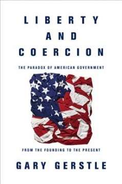 Liberty and coercion : the paradox of American government from the founding to the present / Gary Gerstle. - Gary Gerstle.