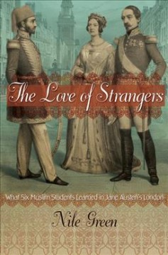 The love of strangers : what six Muslim students learned in Jane Austen's London / Nile Green. - Nile Green.
