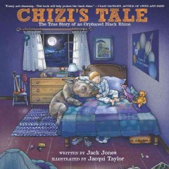 Chizi's tale : the true story of an orphaned black rhino - written by Jack Jones ; illustrated by Jacqui Taylor.
