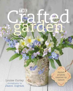Crafted garden : Stylish projects inspired by nature / Louise Curley ; photography by Jason Ingram. - Louise Curley ; photography by Jason Ingram.