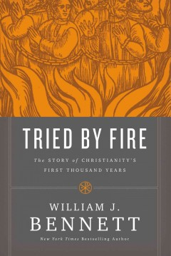 Tried by fire : the story of Christianity's first thousand years / William J. Bennett.