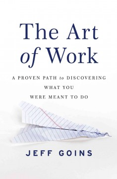 The art of work : a proven path to discovering what you were meant to do / Jeff Goins.
