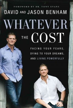 Whatever the cost : facing your fears, dying to your dreams, and living powerfully / David and Jason Benham with Scott Lamb.