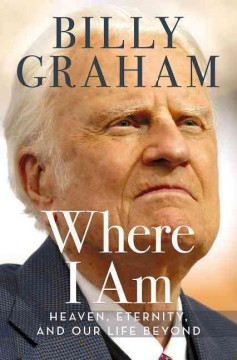 Where I am : heaven, eternity, and our life beyond the now / Billy Graham.