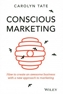 Conscious marketing : how to create an awesome business with a new approach to marketing / Carolyn Tate. - Carolyn Tate.