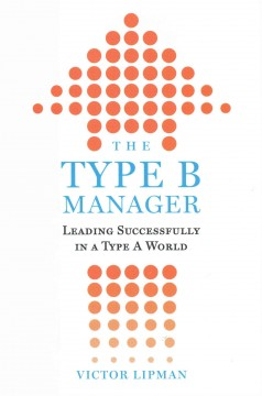 The type B manager : leading successfully in a type A world / Victor Lipman. - Victor Lipman.
