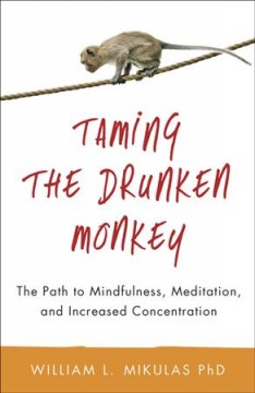 Taming the drunken monkey : the path to mindfulness, meditation, and increased concentration / William L. Mikulas, PhD.