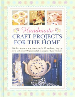 Handmade craft projects for the home : 160 fun, creative and easy-to-make ideas shown step by step, with over 800 practical photographs / Kate Eddison. - Kate Eddison.