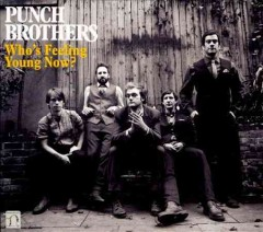 Who's feeling young now? /  Punch Brothers. - Punch Brothers.