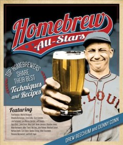 Homebrew all-stars : 25 homebrewers share their best techniques and recipes / Drew Beechum and Denny Conn.