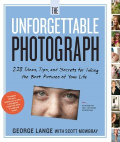 The unforgettable photograph : 228 ideas, tips, and secrets for taking the best pictures of your life  / by George Lange with Scott Mowbray. - by George Lange with Scott Mowbray.
