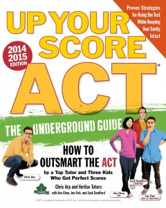 Up your score ACT : the underground guide : [how to outsmart the ACT by a top tutor and three kids who got perfect scores] / Chris Arp and Veritas Tutors and Test Prep ; with Ava Chen, Jon Fish, and Zack Swafford ; illustrations by Julian Callos. - Chris Arp and Veritas Tutors and Test Prep ; with Ava Chen, Jon Fish, and Zack Swafford ; illustrations by Julian Callos.