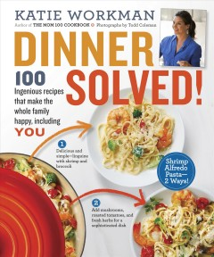 Dinner solved! : 100 ingenious recipes that make the whole family happy, including you / by Katie Workman. - by Katie Workman.