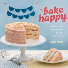 Bake happy : 100 playful desserts with rainbow layers, hidden fillings, billowy frostings, and more / by Judith Fertig. - by Judith Fertig.