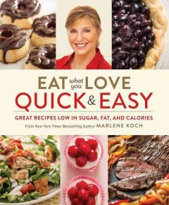 Eat what you love : quick & easy / Marlene Koch ; food photography by Steve Legato.