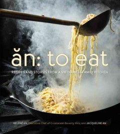 An : to eat : recipes and stories from a Vietnamese family kitchen / by Helene An, executive chef of Crustacean Beverly Hills and Jacqueline An ; food photography by Evan Sung. - by Helene An, executive chef of Crustacean Beverly Hills and Jacqueline An ; food photography by Evan Sung.